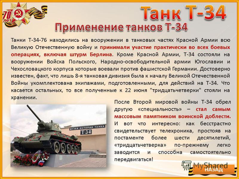 Танки Т-34-76 находились на вооружении в танковых частях Красной Армии всю Великую Отечественную войну и принимали участие практически во всех боевых операциях, включая штурм Берлина. Кроме Красной Армии, Т-34 состояли на вооружении Войска Польского,