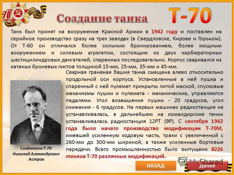 Создатель Т-70 Николай Алекандрович Астров Танк был принят на вооружение Красной Армии в 1942 году и поставлен на серийное производство сразу на трех заводах (в Свердловске, Кирове и Горьком). От Т-60 он отличался более сильным бронированием, более м