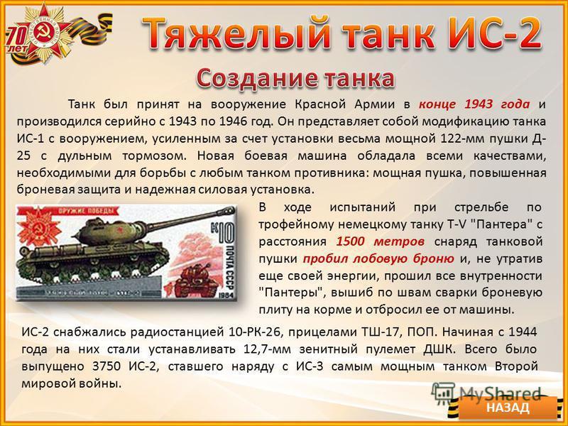 Танк был принят на вооружение Красной Армии в конце 1943 года и производился серийно с 1943 по 1946 год. Он представляет собой модификацию танка ИС-1 с вооружением, усиленным за счет установки весьма мощной 122-мм пушки Д- 25 с дульным тормозом. Нова