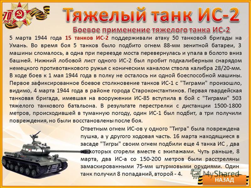 5 марта 1944 года 15 танков ИС-2 поддерживали атаку 50 танковой бригады на Умань. Во время боя 5 танков было подбито огнем 88-мм зенитной батареи, 3 машины сломалось, а одна при переезде моста перевернулась и упала в болото вниз башней. Нижний лобово