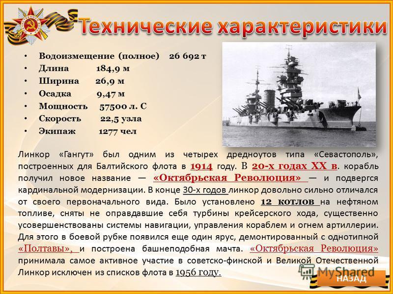 Водоизмещение (полное) 26 692 т Длина 184,9 м Ширина 26,9 м Осадка 9,47 м Мощность 57500 л. С Скорость 22,5 узла Экипаж 1277 чел Линкор «Гангут» был одним из четырех дредноутов типа «Севастополь», построенных для Балтийского флота в 1914 году. В 20-х