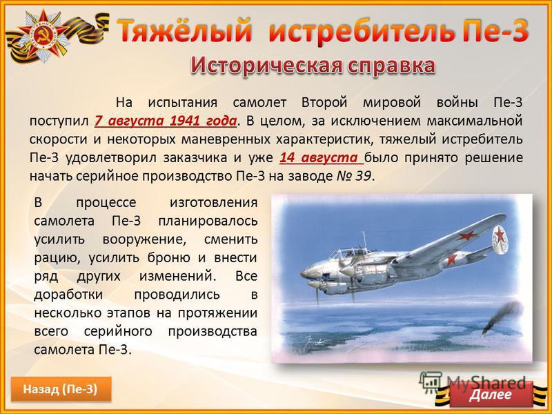 На испытания самолет Второй мировой войны Пе-3 поступил 7 августа 1941 года. В целом, за исключением максимальной скорости и некоторых маневренных характеристик, тяжелый истребитель Пе-3 удовлетворил заказчика и уже 14 августа было принято решение на
