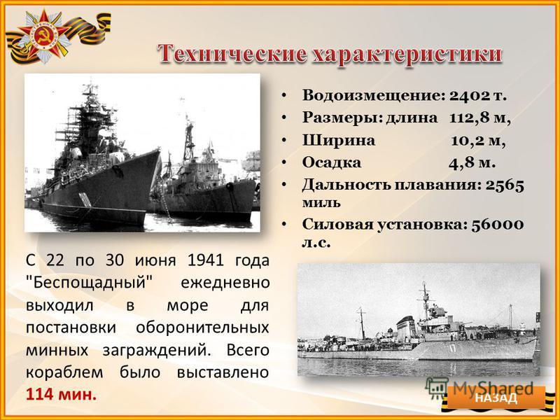 Водоизмещение: 2402 т. Размеры: длина 112,8 м, Ширина 10,2 м, Осадка 4,8 м. Дальность плавания: 2565 миль Силовая установка: 56000 л.с. С 22 по 30 июня 1941 года