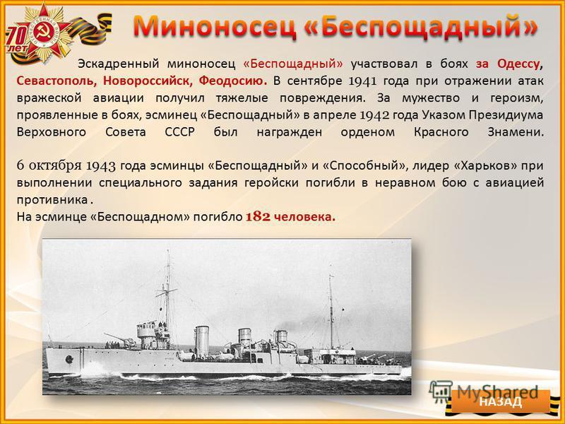 Эскадренный миноносец «Беспощадный» участвовал в боях за Одессу, Севастополь, Новороссийск, Феодосию. В сентябре 1941 года при отражении атак вражеской авиации получил тяжелые повреждения. За мужество и героизм, проявленные в боях, эсминец «Беспощадн