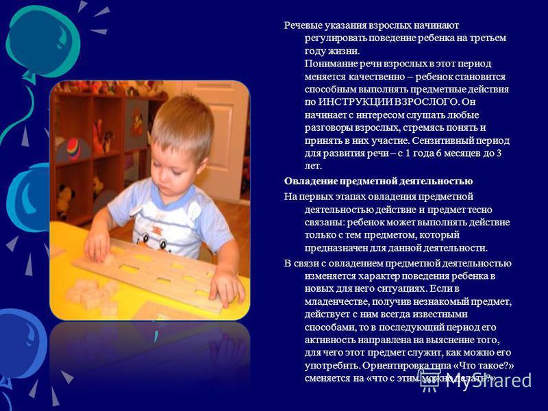 Речевые указания взрослых начинают регулировать поведение ребенка на третьем году жизни. Понимание речи взрослых в этот период меняется качественно – ребенок становится способным выполнять предметные действия по ИНСТРУКЦИИ ВЗРОСЛОГО. Он начинает с ин
