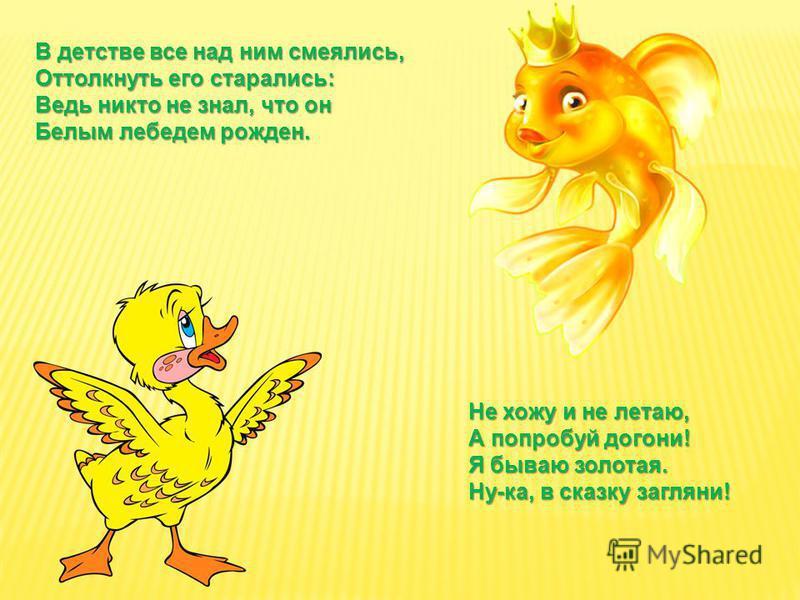 В детстве все над ним смеялись, Оттолкнуть его старались: Ведь никто не знал, что он Белым лебедем рожден. Не хожу и не летаю, А попробуй догони! Я бываю золотая. Ну-ка, в сказку загляни!