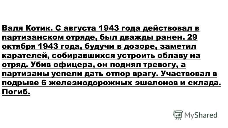 Валя Котик. С августа 1943 года действовал в партизанском отряде, был дважды ранен. 29 октября 1943 года, будучи в дозоре, заметил карателей, собиравшихся устроить облаву на отряд. Убив офицера, он поднял тревогу, а партизаны успели дать отпор врагу.