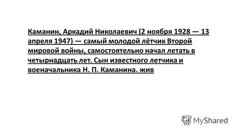 Каманин, Аркадий Николаевич (2 ноября 1928 13 апреля 1947) самый молодой лётчик Второй мировой войны, самостоятельно начал летать в четырнадцать лет. Сын известного летчика и военачальника Н. П. Каманина. жив