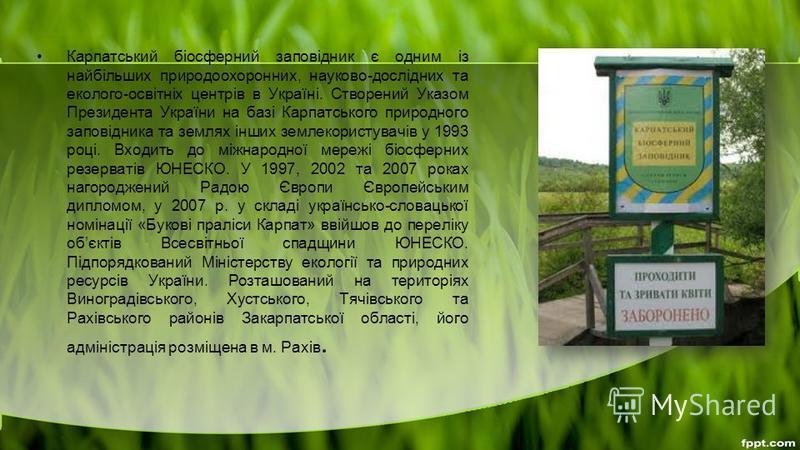 Карпатський біосферний заповідник є одним із найбільших природоохоронних, науково-дослідних та еколого-освітніх центрів в Україні. Створений Указом Президента України на базі Карпатського природного заповідника та землях інших землекористувачів у 199