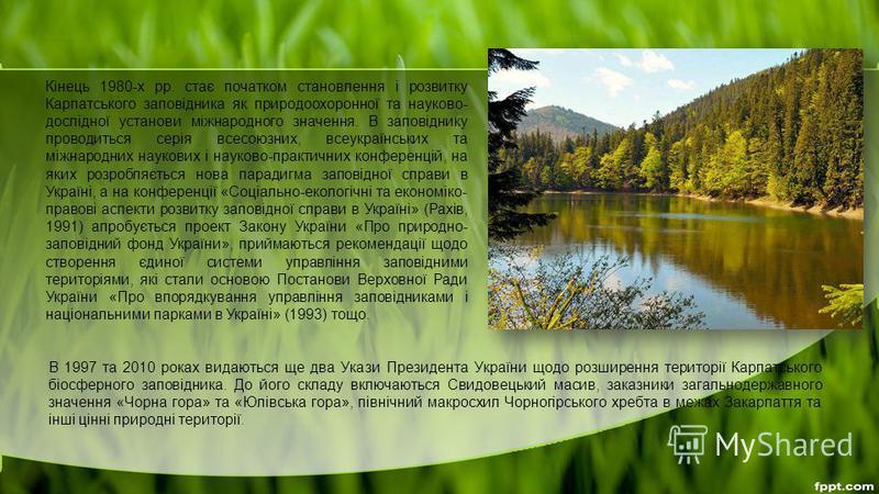 В 1997 та 2010 роках видаються ще два Укази Президента України щодо розширення території Карпатського біосферного заповідника. До його складу включаються Свидовецький масив, заказники загальнодержавного значення «Чорна гора» та «Юлівська гора», півні
