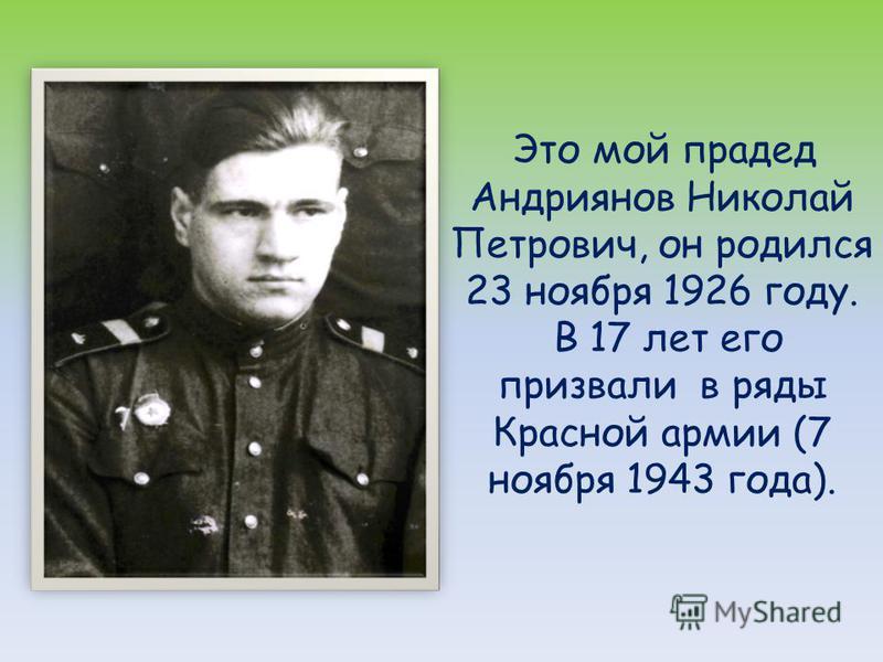 Это мой прадед Андриянов Николай Петрович, он родился 23 ноября 1926 году. В 17 лет его призвали в ряды Красной армии (7 ноября 1943 года).