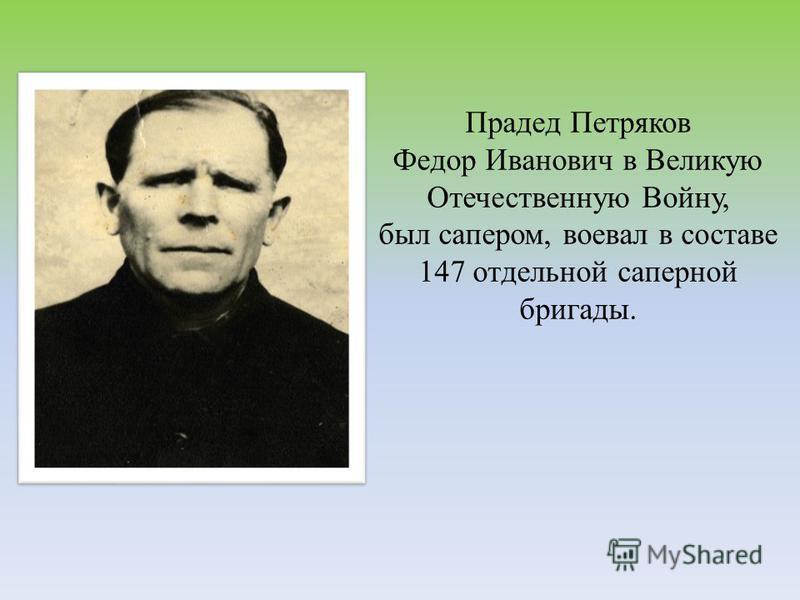 Прадед Петряков Федор Иванович в Великую Отечественную Войну, был сапером, воевал в составе 147 отдельной саперной бригады.