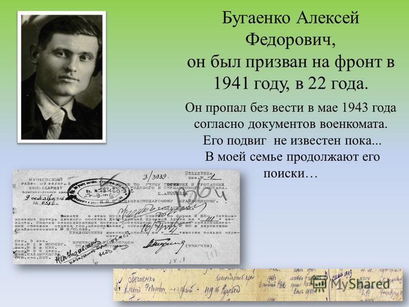 Бугаенко Алексей Федорович, он был призван на фронт в 1941 году, в 22 года. Он пропал без вести в мае 1943 года согласно документов военкомата. Его подвиг не известен пока... В моей семье продолжают его поиски…