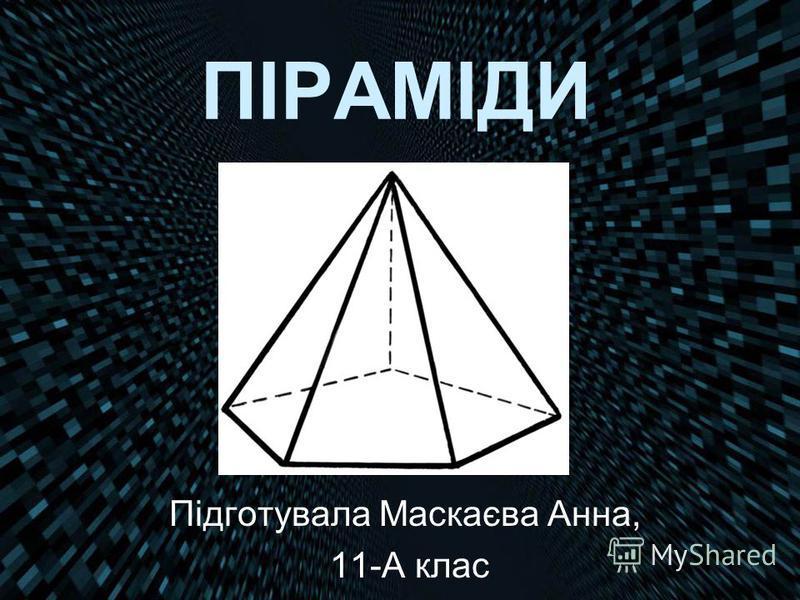 ПІРАМІДИ Підготувала Маскаєва Анна, 11-А клас