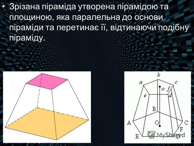 Зрізана піраміда утворена пірамідою та площиною, яка паралельна до основи піраміди та перетинає її, відтинаючи подібну піраміду.