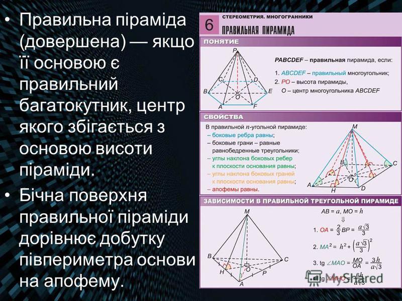 Правильна піраміда (довершена) якщо її основою є правильний багатокутник, центр якого збігається з основою висоти піраміди. Бічна поверхня правильної піраміди дорівнює добутку півпериметра основи на апофему.