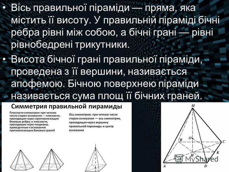 Вісь правильної піраміди пряма, яка містить її висоту. У правильній піраміді бічні ребра рівні між собою, а бічні грані рівні рівнобедрені трикутники. Висота бічної грані правильної піраміди, проведена з її вершини, називається апофемою. Бічною повер