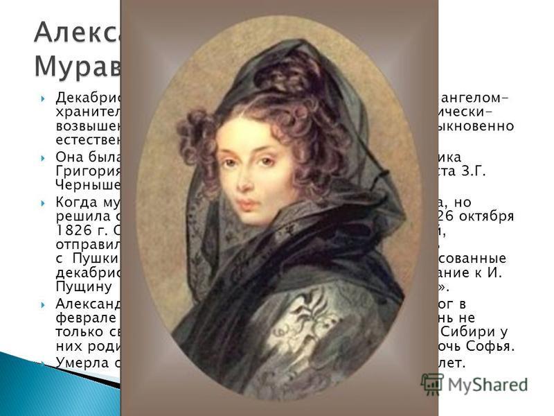 Декабристы называли Александру Муравьеву своим ангелом- хранителем. В ней действительно было что-то поэтически- возвышенное, хотя и была она простодушна и необыкновенно естественна в отношениях с людьми. Она была дочерью действительного тайного совет