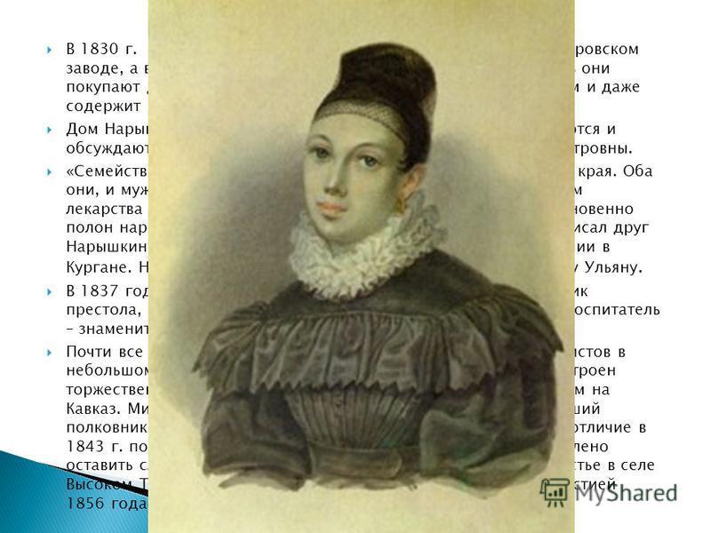 В 1830 г. она с мужем переселяется в отдельную комнату в Петровском заводе, а в конце 1832 г. уезжают на поселение в Курган. Здесь они покупают дом, М.М. Нарышкин занимается сельским хозяйством и даже содержит небольшой конный завод. Дом Нарышкиных с