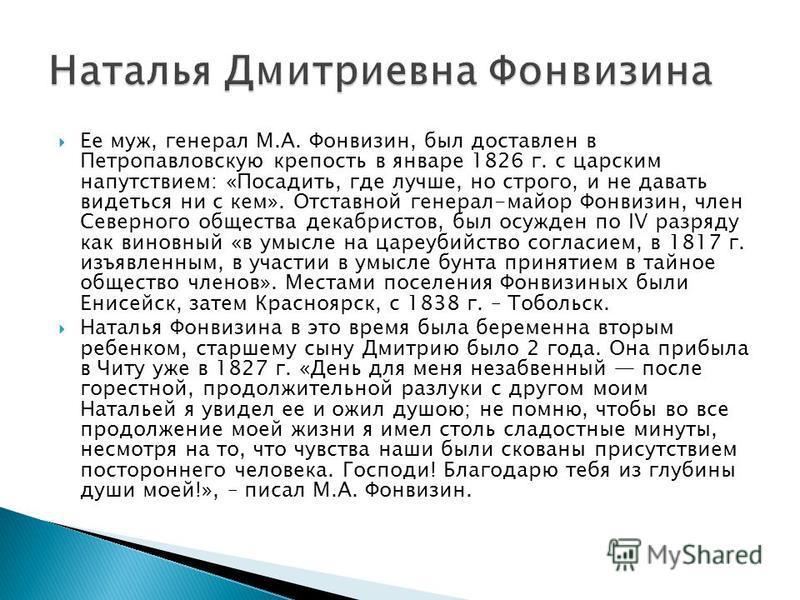 Ее муж, генерал М.А. Фонвизин, был доставлен в Петропавловскую крепость в январе 1826 г. с царским напутствием: «Посадить, где лучше, но строго, и не давать видеться ни с кем». Отставной генерал-майор Фонвизин, член Северного общества декабристов, бы