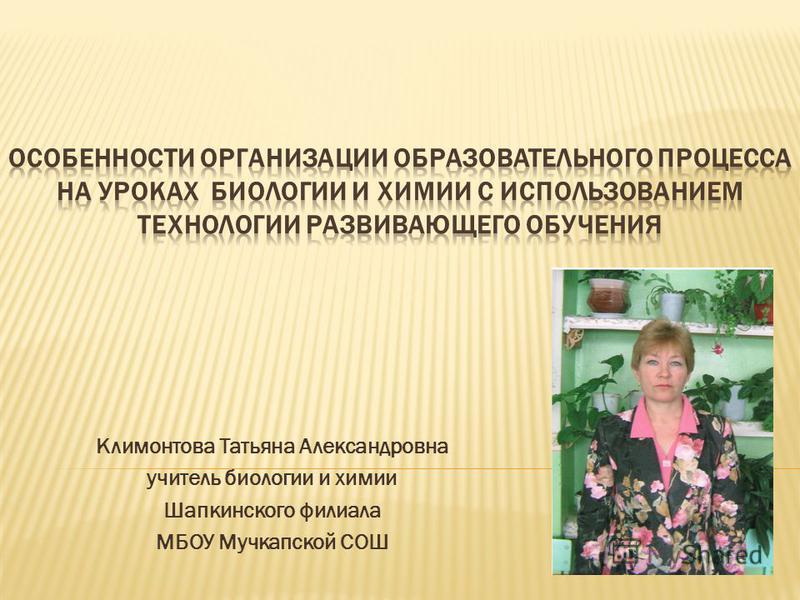 Климонтова Татьяна Александровна учитель биологии и химии Шапкинского филиала МБОУ Мучкапской СОШ