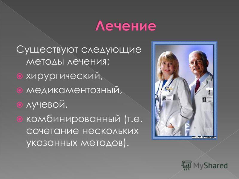 Существуют следующие методы лечения: хирургический, медикаментозный, лучевой, комбинированный (т.е. сочетание нескольких указанных методов).