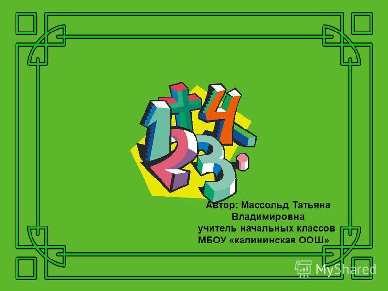 Автор: Массольд Татьяна Владимировна учитель начальных классов МБОУ «калининская ООШ»