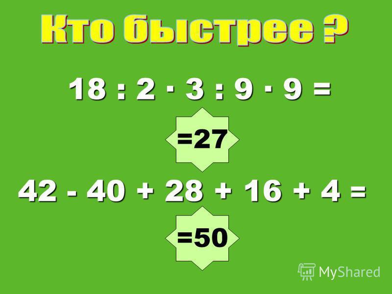 18 : 2 3 : 9 · 9 = 42 - 40 + 28 + 16 + 4 = =50 =27