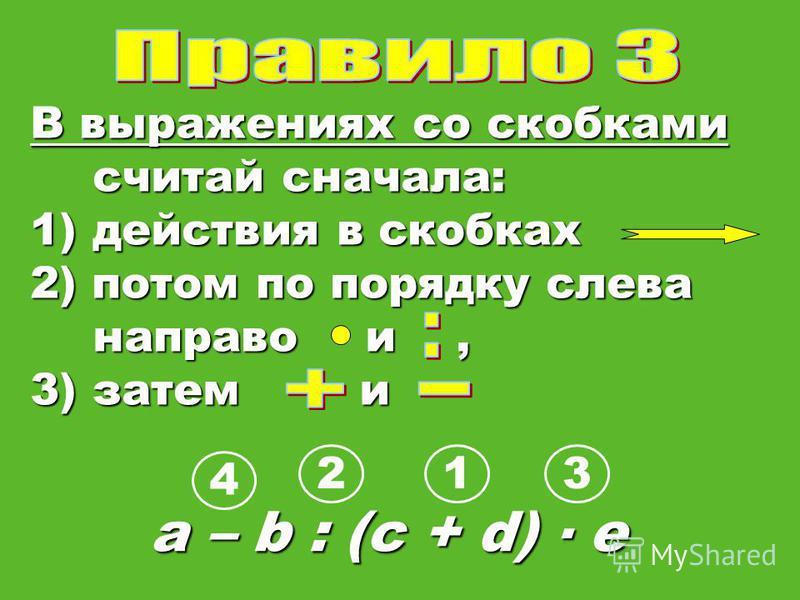 В выражениях со скобками считай сначала: 1)действия в скобках 2) потом по порядку слева направо и, 3) затем и a – b : (c + d) е 123 4