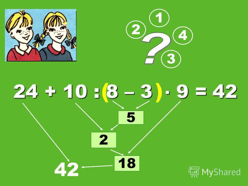 24 + 10 : 8 – 3 9 = 1 2 3 5 2 4 18 42 ( ) 42