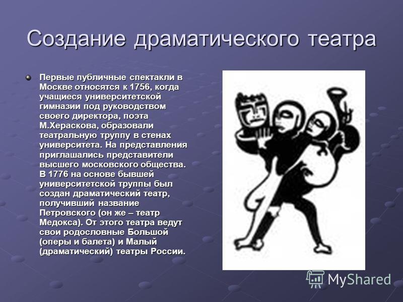 Создание драматического театра Первые публичные спектакли в Москве относятся к 1756, когда учащиеся университетской гимназии под руководством своего директора, поэта М.Хераскова, образовали театральную труппу в стенах университета. На представления п