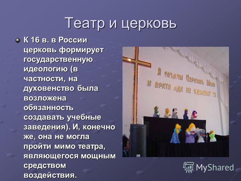 Театр и церковь К 16 в. в России церковь формирует государственную идеологию (в частности, на духовенство была возложена обязанность создавать учебные заведения). И, конечно же, она не могла пройти мимо театра, являющегося мощным средством воздействи