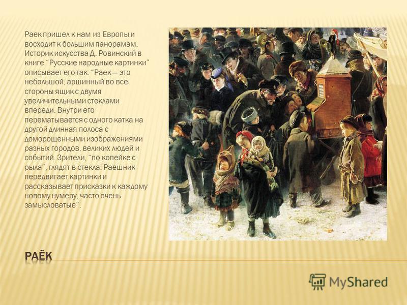 С конца XVIII века на ярмарке часто можно было увидеть ярко одетого человека, который нес разукрашенный ящик (раёк) и громко кричал: Покалякать здесь со мной подходи, народ честной, и парни и девицы, и молодцы и молодицы, и купцы и купчихи, и дьяки и