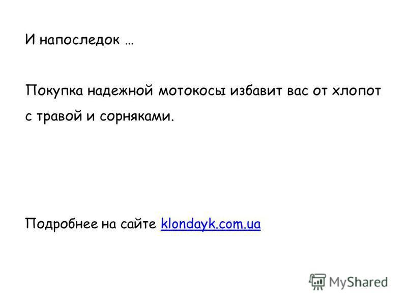 И напоследок … Покупка надежной мотокосы избавит вас от хлопот с травой и сорняками. Подробнее на сайте klondayk.com.uaklondayk.com.ua