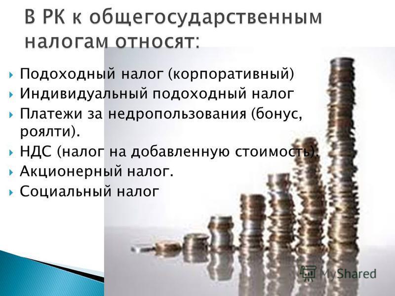 Подоходный налог (корпоративный) Индивидуальный подоходный налог Платежи за недропользования (бонус, роялти). НДС (налог на добавленную стоимость). Акционерный налог. Социальный налог