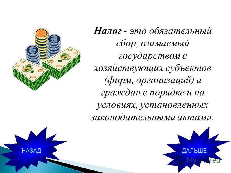 Налог - это обязательный сбор, взимаемый государством с хозяйствующих субъектов (фирм, организаций) и граждан в порядке и на условиях, установленных законодательными актами. ДАЛЬШЕНАЗАД