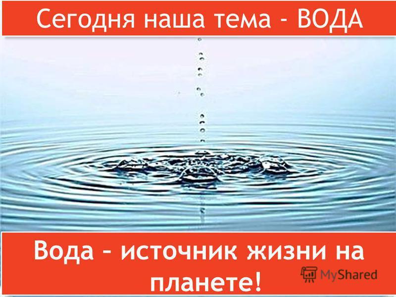 Вода – источник жизни на планете! Сегодня наша тема - ВОДА