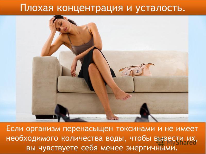 Если организм перенасыщен токсинами и не имеет необходимого количества воды, чтобы вывести их, вы чувствуете себя менее энергичными. Плохая концентрация и усталость.