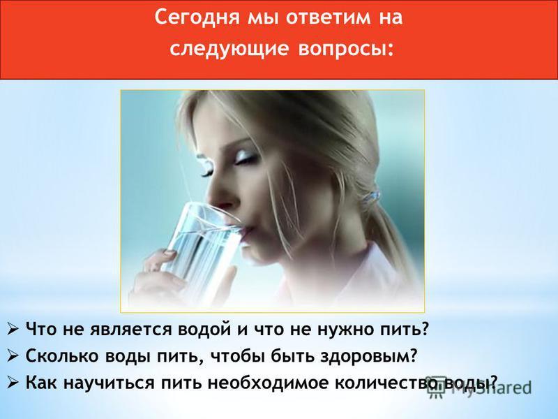 Что не является водой и что не нужно пить? Сколько воды пить, чтобы быть здоровым? Как научиться пить необходимое количество воды? Сегодня мы ответим на следующие вопросы: