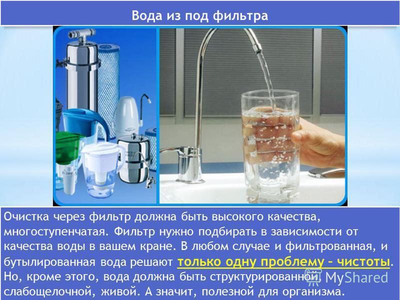 Вода из под фильтра Очистка через фильтр должна быть высокого качества, многоступенчатая. Фильтр нужно подбирать в зависимости от качества воды в вашем кране. В любом случае и фильтрованная, и бутилированная вода решают только одну проблему – чистоты