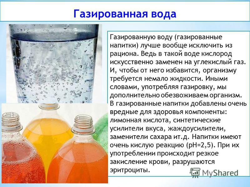 Газированная вода Газированную воду (газированные напитки) лучше вообще исключить из рациона. Ведь в такой воде кислород искусственно заменен на углекислый газ. И, чтобы от него избавится, организму требуется немало жидкости. Иными словами, употребля