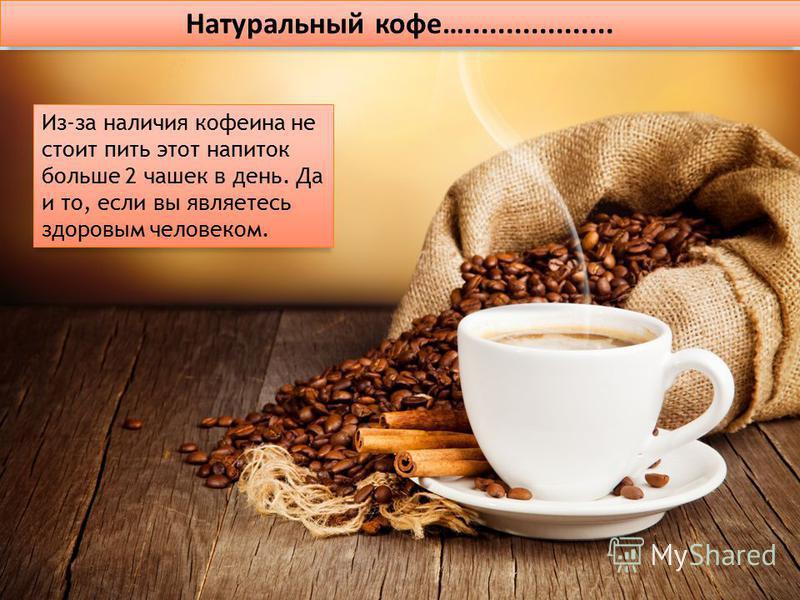 Натуральный кофе….................. Из-за наличия кофеина не стоит пить этот напиток больше 2 чашек в день. Да и то, если вы являетесь здоровым человеком.