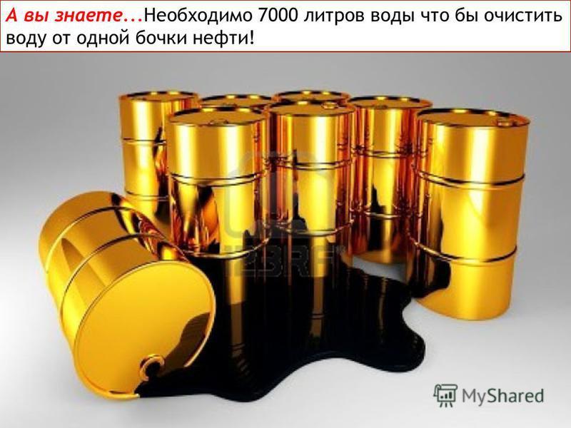 А вы знаете...Необходимо 7000 литров воды что бы очистить воду от одной бочки нефти!