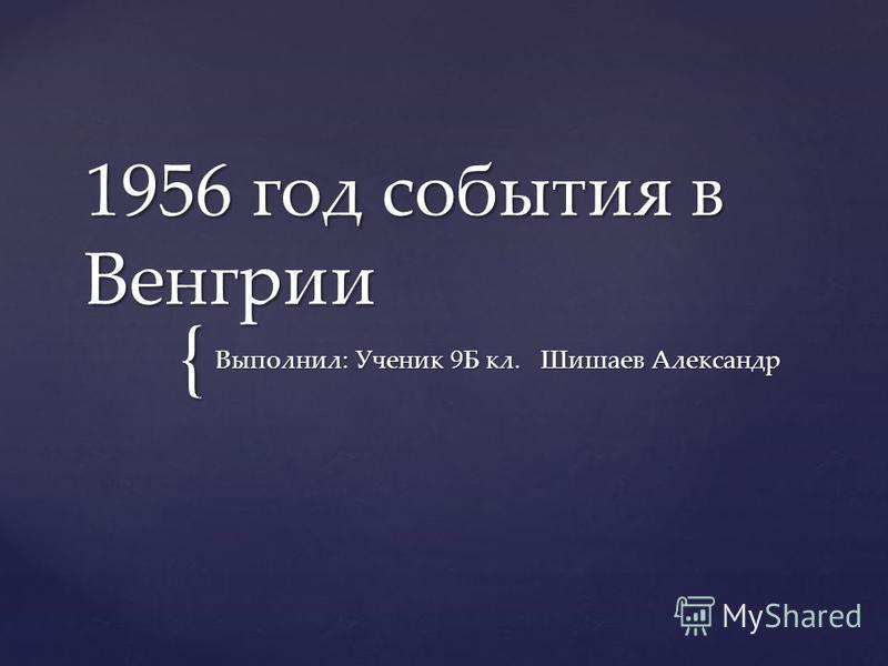 { 1956 год события в Венгрии Выполнил: Ученик 9Б кл. Шишаев Александр