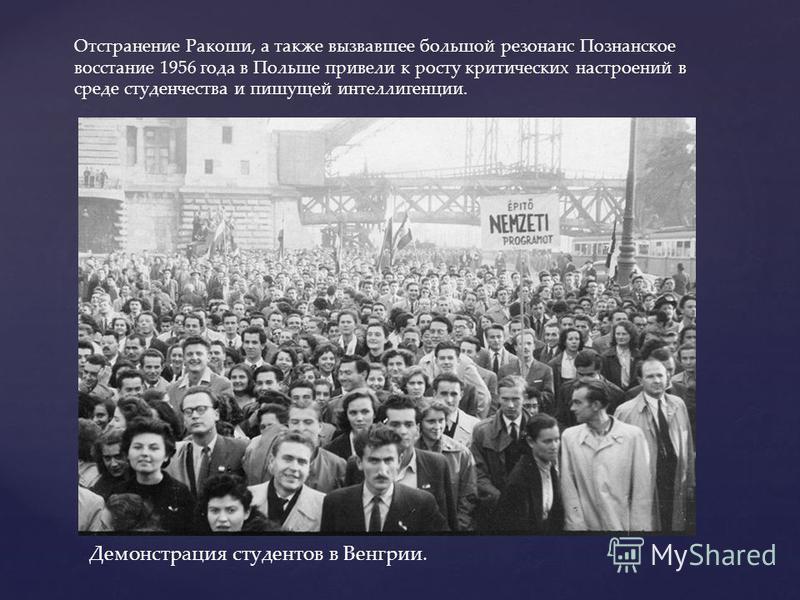 Отстранение Ракоши, а также вызвавшее большой резонанс Познанское восстание 1956 года в Польше привели к росту критических настроений в среде студенчества и пишущей интеллигенции. Демонстрация студентов в Венгрии.