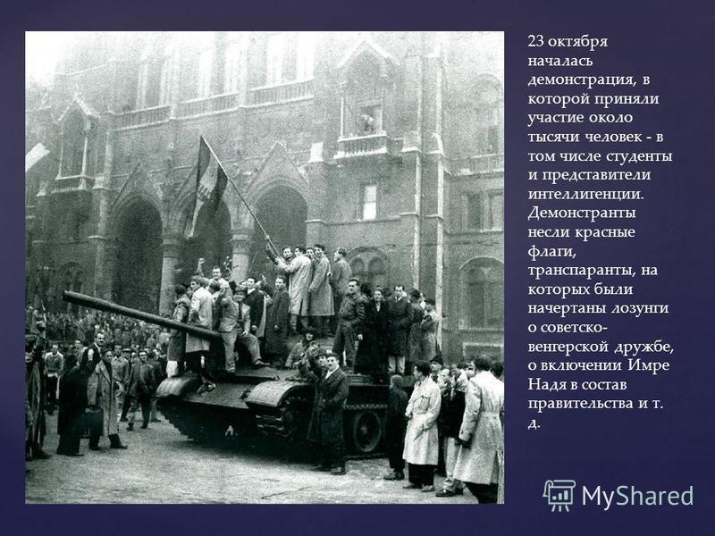 23 октября началась демонстрация, в которой приняли участие около тысячи человек - в том числе студенты и представители интеллигенции. Демонстранты несли красные флаги, транспаранты, на которых были начертаны лозунги о советско- венгерской дружбе, о