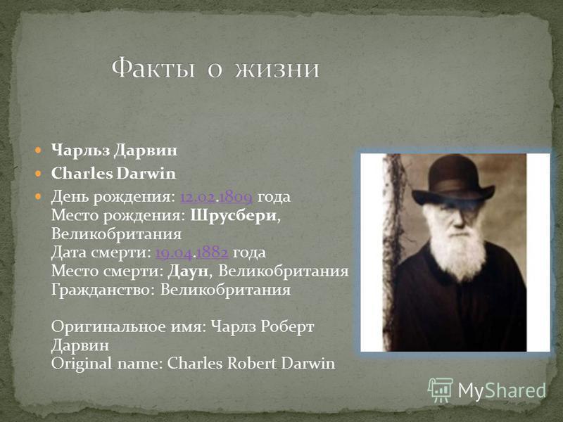 Чарльз Дарвин Charles Darwin День рождения: 12.02.1809 года Место рождения: Шрусбери, Великобритания Дата смерти: 19.04.1882 года Место смерти: Даун, Великобритания Гражданство: Великобритания Оригинальное имя: Чарлз Роберт Дарвин Original name: Char