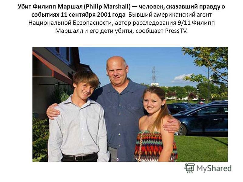 Убит Филипп Маршал (Philip Marshall) человек, сказавший правду о событиях 11 сентября 2001 года Бывший американский агент Национальной Безопасности, автор расследования 9/11 Филипп Маршалл и его дети убиты, сообщает PressTV.