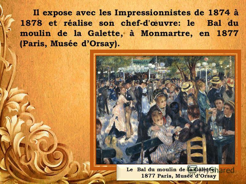Il expose avec les Impressionnistes de 1874 à 1878 et réalise son chef-d'œuvre: le Bal du moulin de la Galette, à Monmartre, en 1877 (Paris, Musée dOrsay). Le Bal du moulin de la Galette, 1877 Paris, Musée dOrsay Le Bal du moulin de la Galette, 1877
