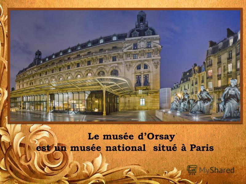 Le musée dOrsay est un musée national situé à Paris